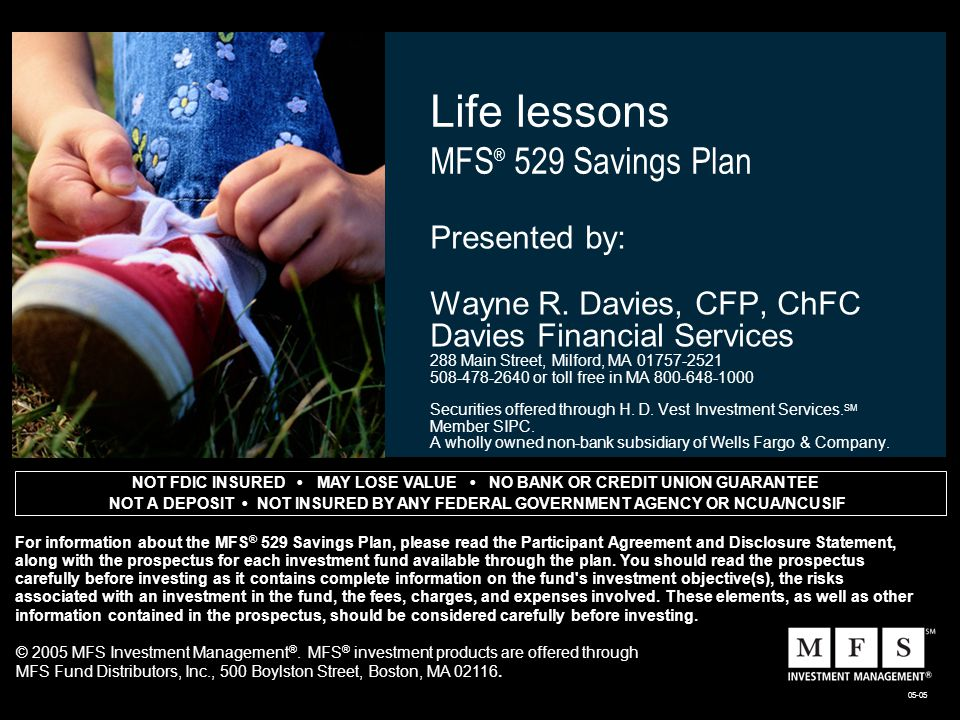 NOT FDIC INSURED MAY LOSE VALUE NO BANK OR CREDIT UNION GUARANTEE NOT A DEPOSIT NOT INSURED BY ANY FEDERAL GOVERNMENT AGENCY OR NCUA/NCUSIF 05-05 Life lessons MFS ® 529 Savings Plan Presented by: Wayne R.