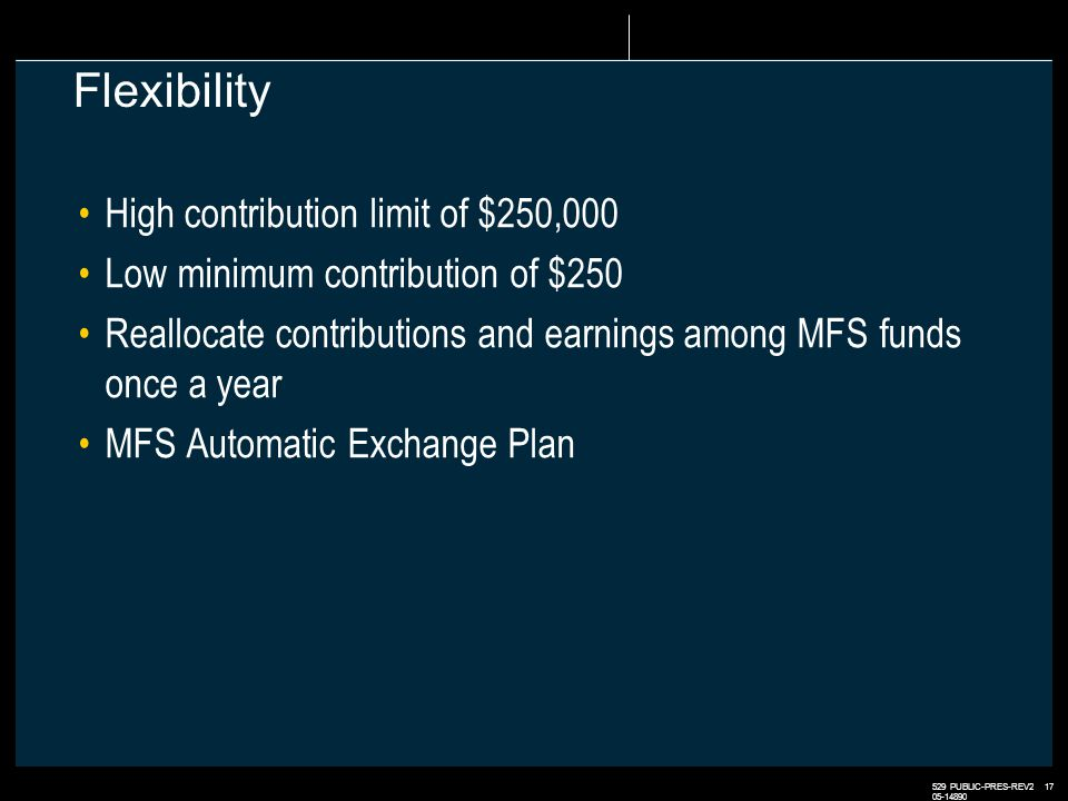 529 PUBLIC-PRES-REV2 17 05-14890 Flexibility High contribution limit of $250,000 Low minimum contribution of $250 Reallocate contributions and earnings among MFS funds once a year MFS Automatic Exchange Plan