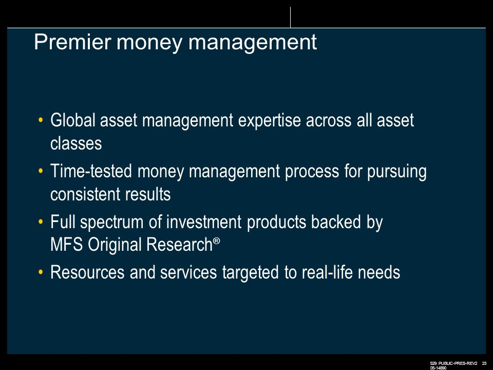 529 PUBLIC-PRES-REV2 23 05-14890 Premier money management Global asset management expertise across all asset classes Time-tested money management process for pursuing consistent results Full spectrum of investment products backed by MFS Original Research ® Resources and services targeted to real-life needs