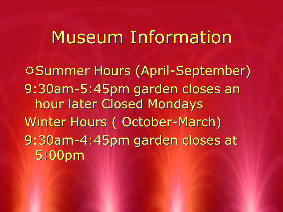 Museum Information RSummer Hours (April-September) 9:30am-5:45pm garden closes an hour later Closed Mondays Winter Hours ( October-March) 9:30am-4:45pm garden closes at 5:00pm RSummer Hours (April-September) 9:30am-5:45pm garden closes an hour later Closed Mondays Winter Hours ( October-March) 9:30am-4:45pm garden closes at 5:00pm