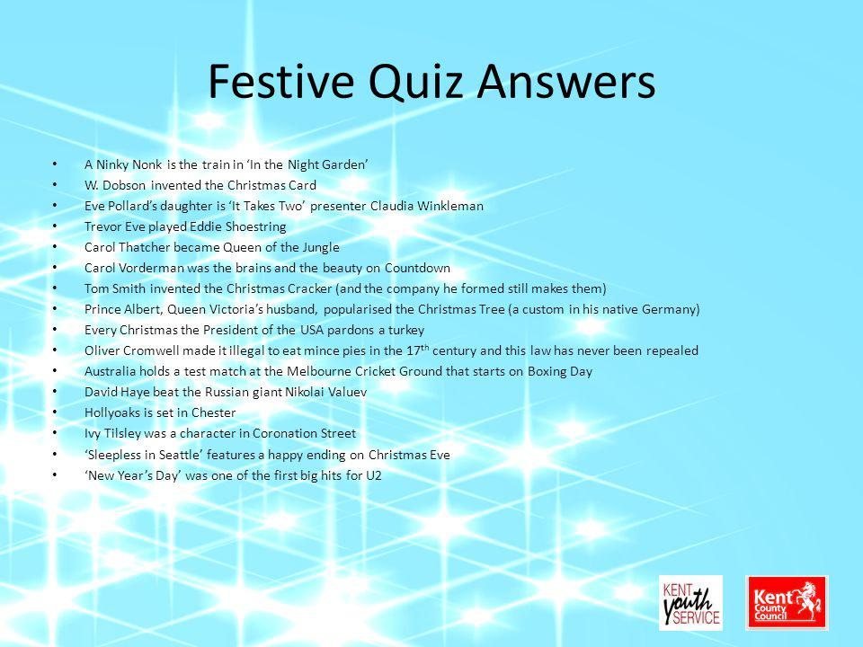 Festive Quiz Answers A Ninky Nonk is the train in In the Night Garden W. Dobson invented the Christmas Card Eve Pollards daughter is It Takes Two pres