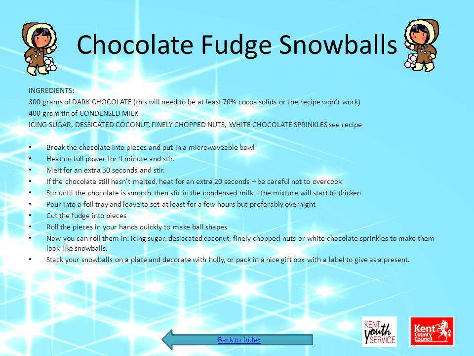 Chocolate Fudge Snowballs INGREDIENTS: 300 grams of DARK CHOCOLATE (this will need to be at least 70% cocoa solids or the recipe wont work) 400 gram tin of CONDENSED MILK ICING SUGAR, DESSICATED COCONUT, FINELY CHOPPED NUTS, WHITE CHOCOLATE SPRINKLES see recipe Break the chocolate into pieces and put in a microwaveable bowl Heat on full power for 1 minute and stir.
