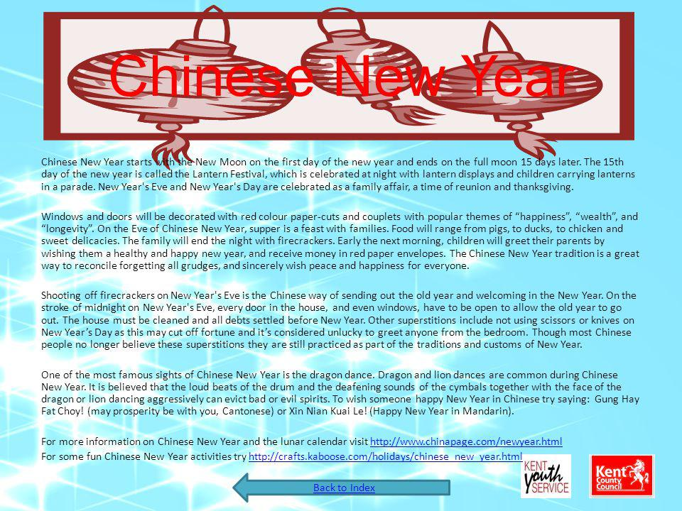 Chinese New Year Chinese New Year starts with the New Moon on the first day of the new year and ends on the full moon 15 days later. The 15th day of t