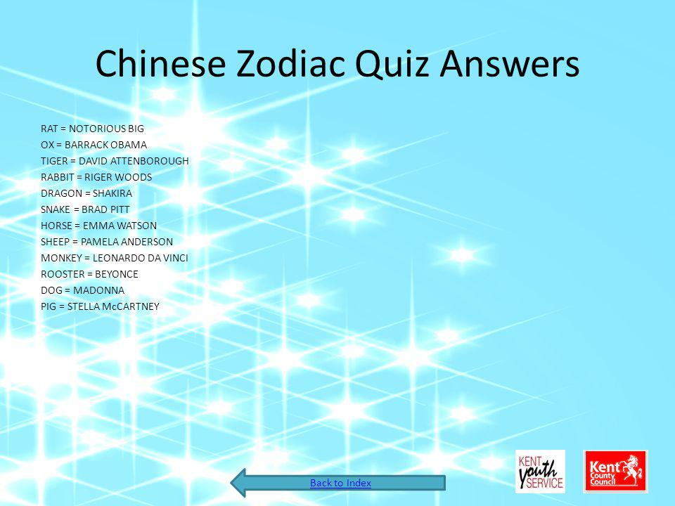 Chinese Zodiac Quiz Answers RAT = NOTORIOUS BIG OX = BARRACK OBAMA TIGER = DAVID ATTENBOROUGH RABBIT = RIGER WOODS DRAGON = SHAKIRA SNAKE = BRAD PITT HORSE = EMMA WATSON SHEEP = PAMELA ANDERSON MONKEY = LEONARDO DA VINCI ROOSTER = BEYONCE DOG = MADONNA PIG = STELLA McCARTNEY Back to Index