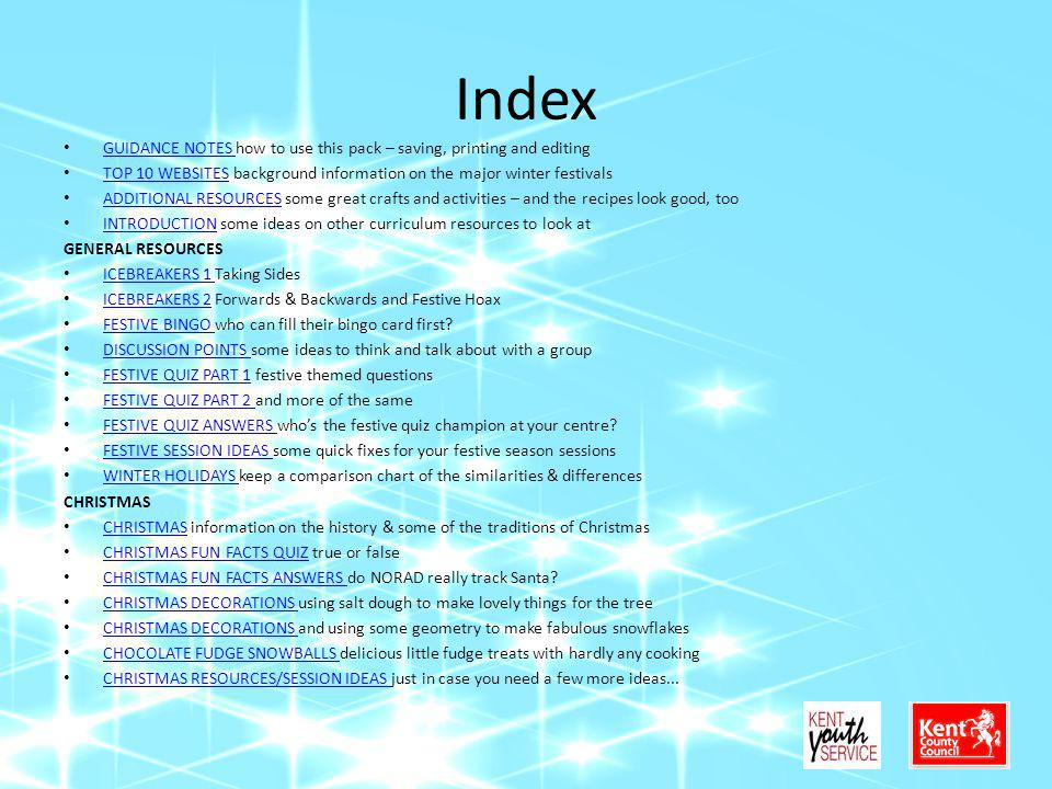 Index GUIDANCE NOTES how to use this pack – saving, printing and editing GUIDANCE NOTES TOP 10 WEBSITES background information on the major winter festivals TOP 10 WEBSITES ADDITIONAL RESOURCES some great crafts and activities – and the recipes look good, too ADDITIONAL RESOURCES INTRODUCTION some ideas on other curriculum resources to look at INTRODUCTION GENERAL RESOURCES ICEBREAKERS 1 Taking Sides ICEBREAKERS 1 ICEBREAKERS 2 Forwards & Backwards and Festive Hoax ICEBREAKERS 2 FESTIVE BINGO who can fill their bingo card first.