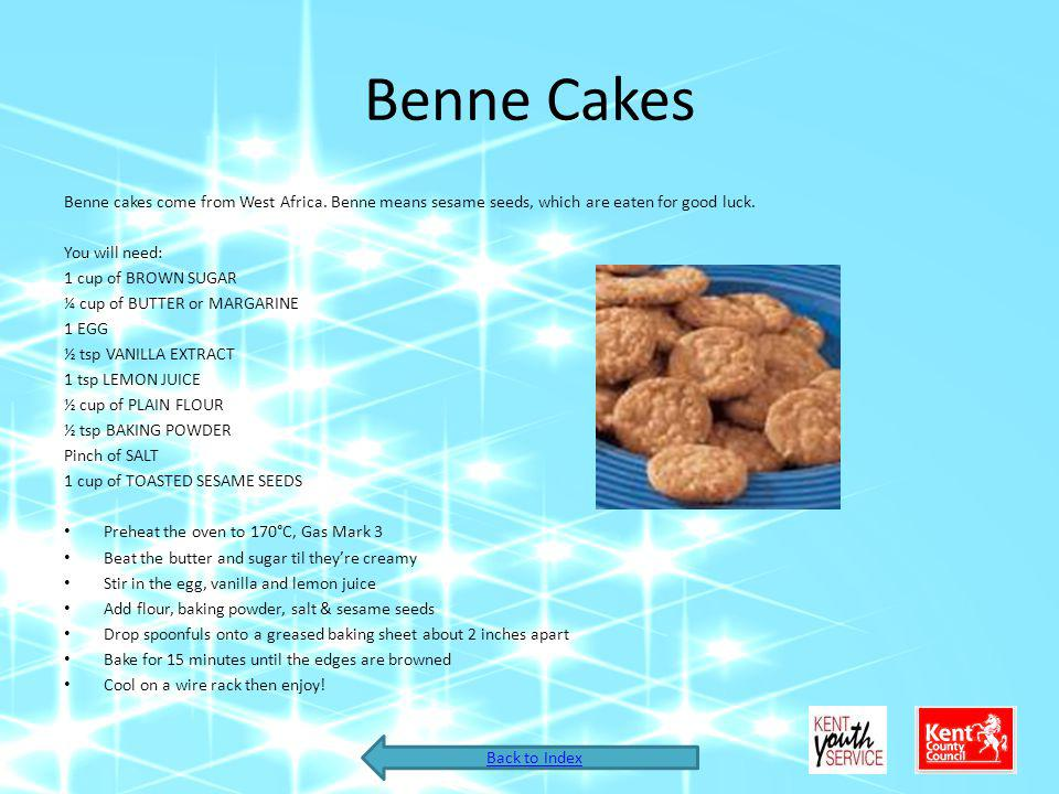 Benne Cakes Benne cakes come from West Africa. Benne means sesame seeds, which are eaten for good luck. You will need: 1 cup of BROWN SUGAR ¼ cup of B