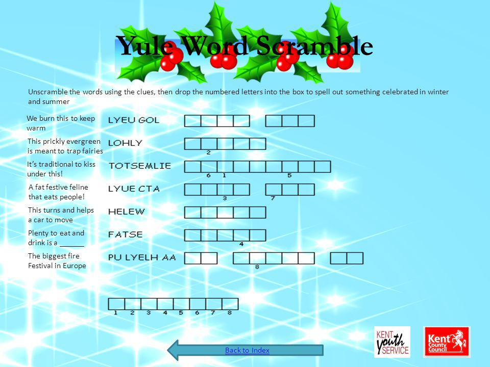 Yule Word Scramble Unscramble the words using the clues, then drop the numbered letters into the box to spell out something celebrated in winter and summer We burn this to keep warm This prickly evergreen is meant to trap fairies Its traditional to kiss under this.