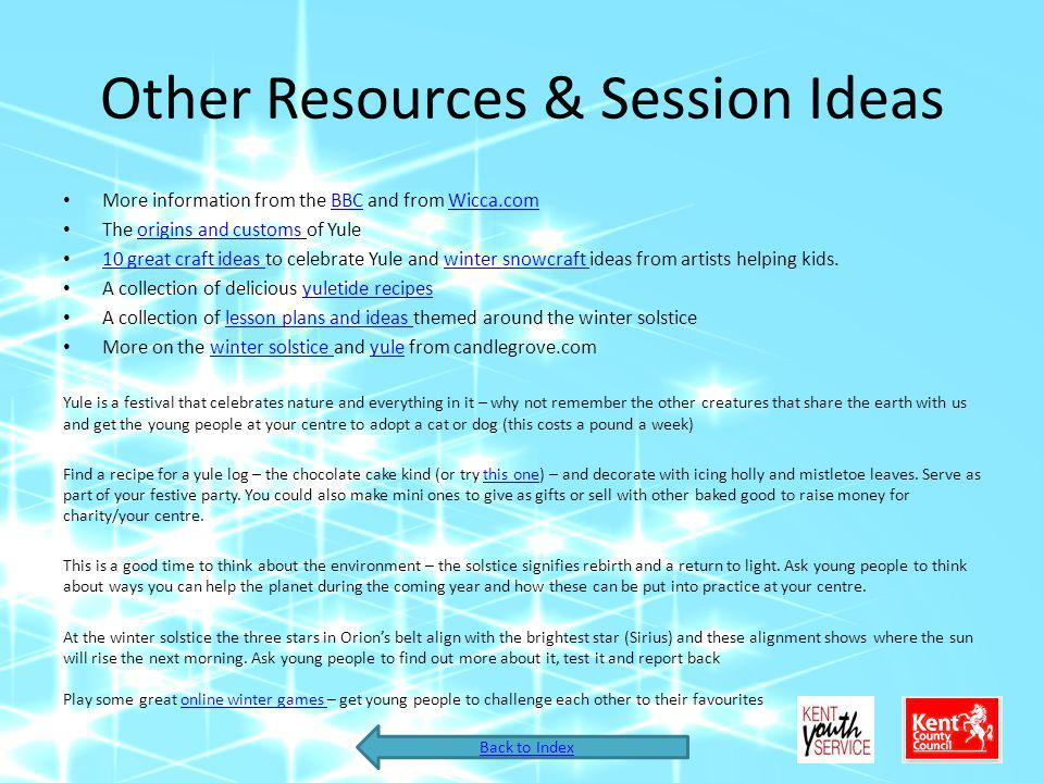 Other Resources & Session Ideas More information from the BBC and from Wicca.comBBCWicca.com The origins and customs of Yuleorigins and customs 10 great craft ideas to celebrate Yule and winter snowcraft ideas from artists helping kids.