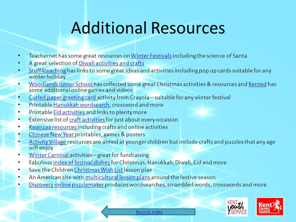 Additional Resources Teachernet has some great resources on Winter Festivals including the science of SantaWinter Festivals A great selection of Diwali activities and craftsDiwali activities and crafts Stuff4teaching has links to some great ideas and activities including pop up cards suitable for any winter holiday Stuff4teaching Woodlands Junior School has collected some great Christmas activities & resources and Kented has some additional online games and videos Woodlands Junior School Kented Curled paper greeting card activity from Crayola – suitable for any winter festival Curled paper greeting card Printable Hanukkah wordsearch, crossword and moreHanukkah wordsearch Printable Eid activities and links to plenty moreEid activities Extensive list of craft activities for just about every occasioncraft activities Kwanzaa resources including crafts and online activities Kwanzaa resources Chinese New Year printables, games & posters Chinese New Year Activity Village resources are aimed at younger children but include crafts and puzzles that any age will enjoy Activity Village Winter Carnival activities – great for fundraising Winter Carnival Fabulous index of festival dishes for Christmas, Hanukkah, Diwali, Eid and moreindex of festival dishes Save the Children Christmas Wish List lesson planChristmas Wish List An American site with multicultural lesson plans around the festive seasonmulticultural lesson plans Discovery online puzzlemaker produces wordsearches, scrambled words, crosswords and more Discovery online puzzlemaker Back to Index