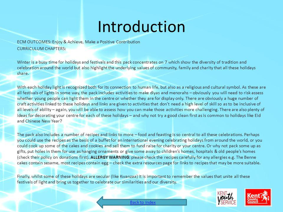 Introduction ECM OUTCOMES: Enjoy & Achieve, Make a Positive Contribution CURRICULUM CHAPTERS: Winter is a busy time for holidays and festivals and this pack concentrates on 7 which show the diversity of tradition and celebration around the world but also highlight the underlying values of community, family and charity that all these holidays share.