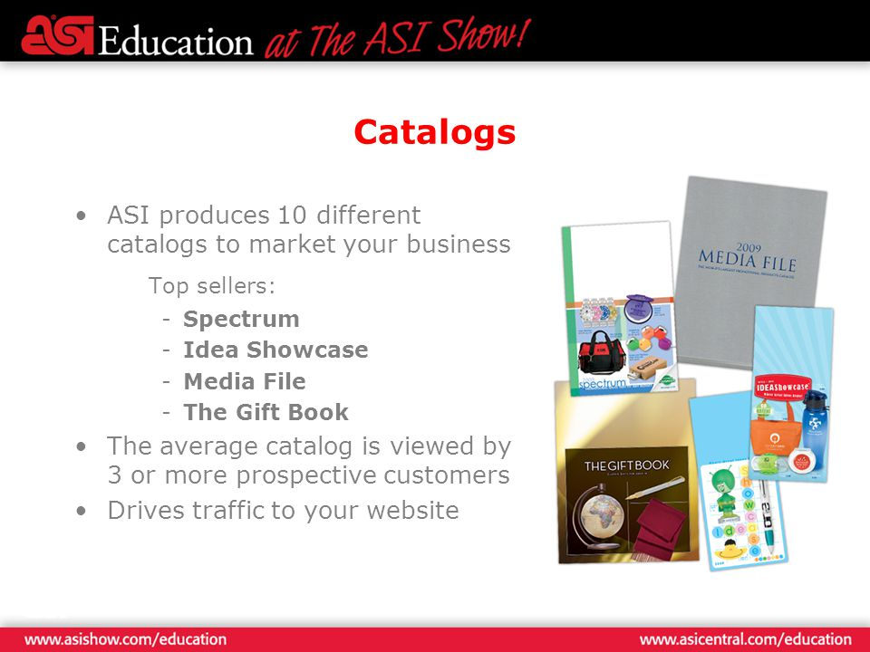 Catalogs ASI produces 10 different catalogs to market your business Top sellers: -Spectrum -Idea Showcase -Media File -The Gift Book The average catalog is viewed by 3 or more prospective customers Drives traffic to your website