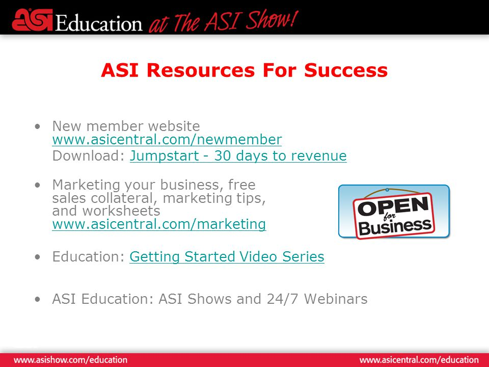ASI Resources For Success New member website www.asicentral.com/newmember www.asicentral.com/newmember Download: Jumpstart - 30 days to revenueJumpstart - 30 days to revenue Marketing your business, free sales collateral, marketing tips, and worksheets www.asicentral.com/marketing www.asicentral.com/marketing Education: Getting Started Video SeriesGetting Started Video Series ASI Education: ASI Shows and 24/7 Webinars