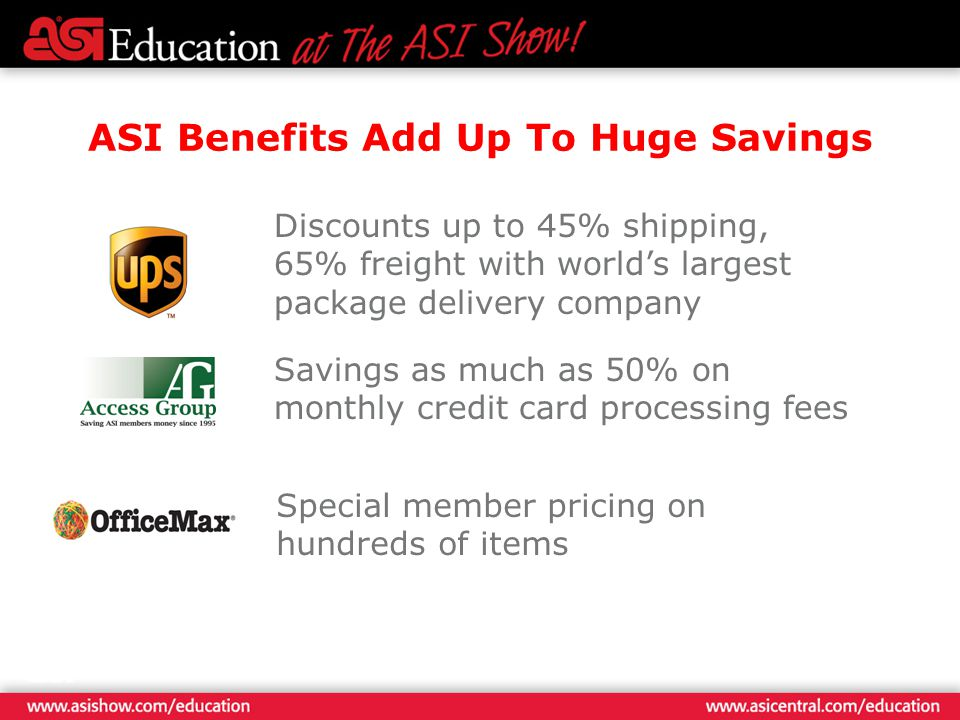 ASI Benefits Add Up To Huge Savings Discounts up to 45% shipping, 65% freight with worlds largest package delivery company Savings as much as 50% on monthly credit card processing fees Special member pricing on hundreds of items