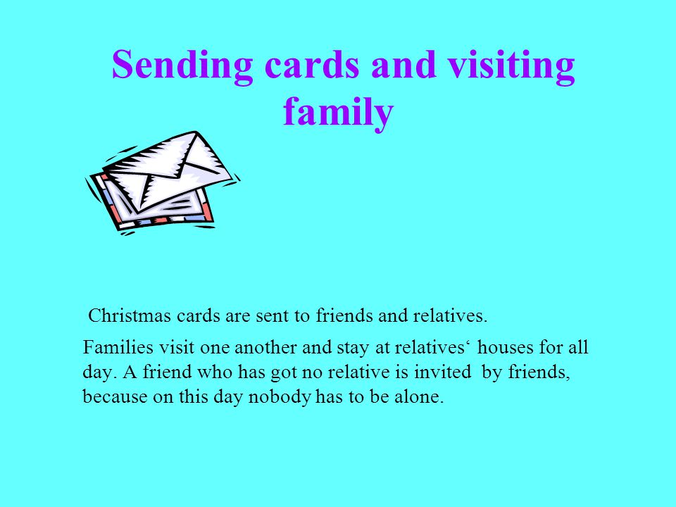 Sending cards and visiting family Christmas cards are sent to friends and relatives. Families visit one another and stay at relatives houses for all d
