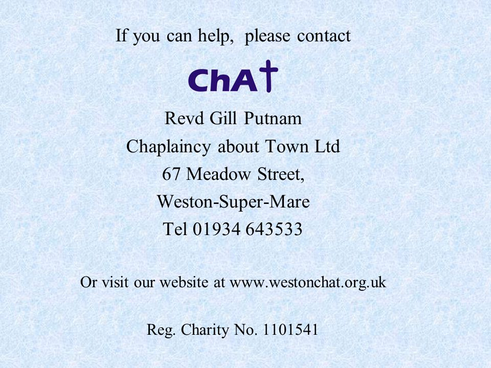 If you can help, please contact Revd Gill Putnam Chaplaincy about Town Ltd 67 Meadow Street, Weston-Super-Mare Tel 01934 643533 Or visit our website a