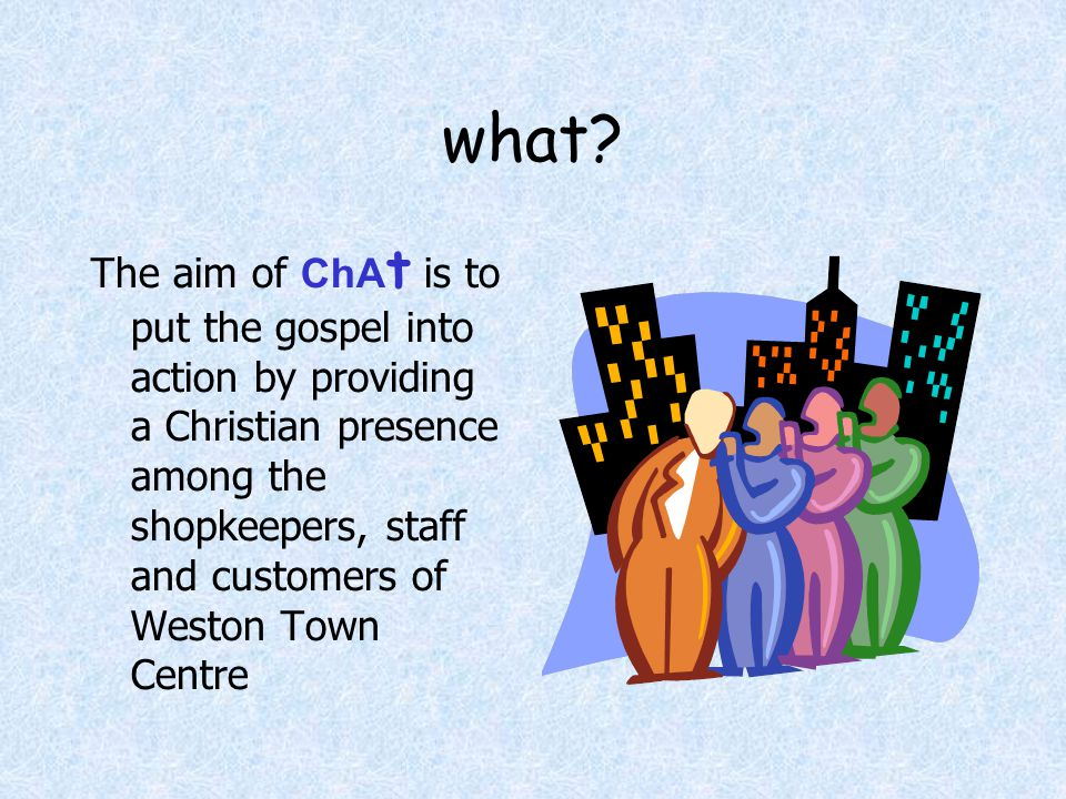 what? The aim of ChA t is to put the gospel into action by providing a Christian presence among the shopkeepers, staff and customers of Weston Town Ce