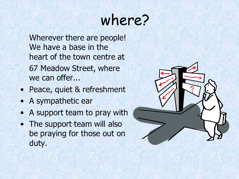 where? Wherever there are people! We have a base in the heart of the town centre at 67 Meadow Street, where we can offer... Peace, quiet & refreshment