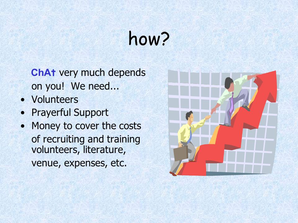 how? ChA t very much depends on you! We need... Volunteers Prayerful Support Money to cover the costs of recruiting and training volunteers, literatur
