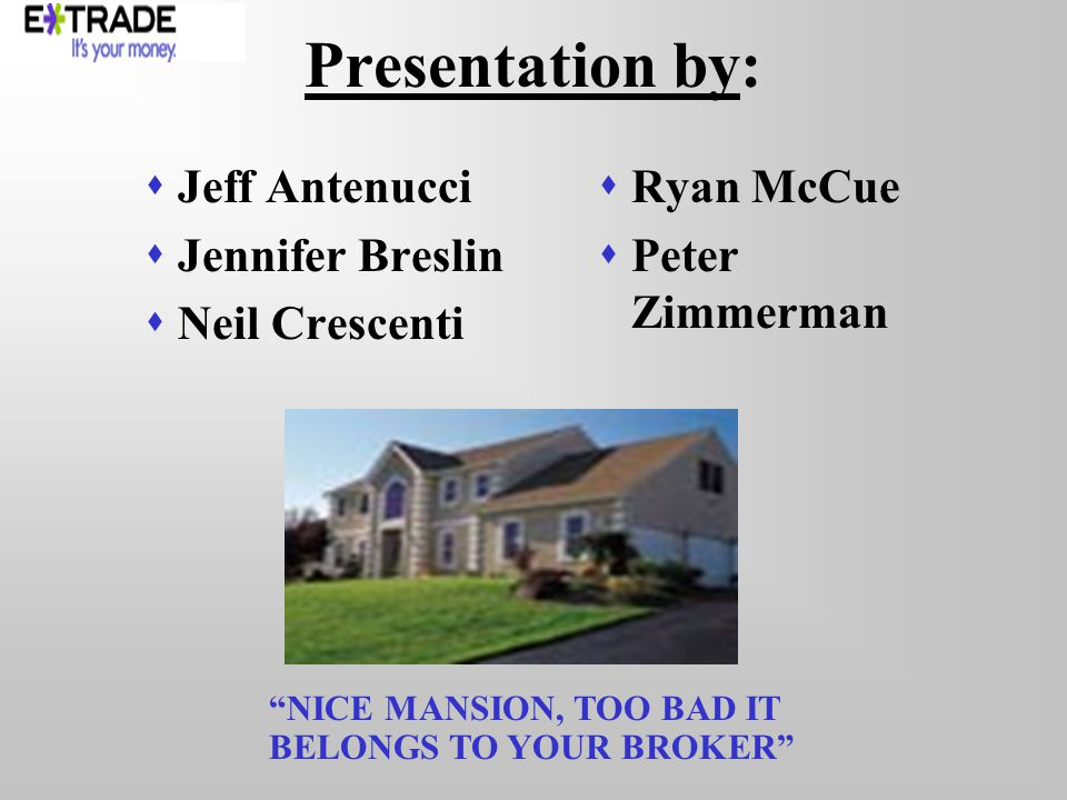 Presentation by: Jeff Antenucci Jennifer Breslin Neil Crescenti Ryan McCue Peter Zimmerman NICE MANSION, TOO BAD IT BELONGS TO YOUR BROKER