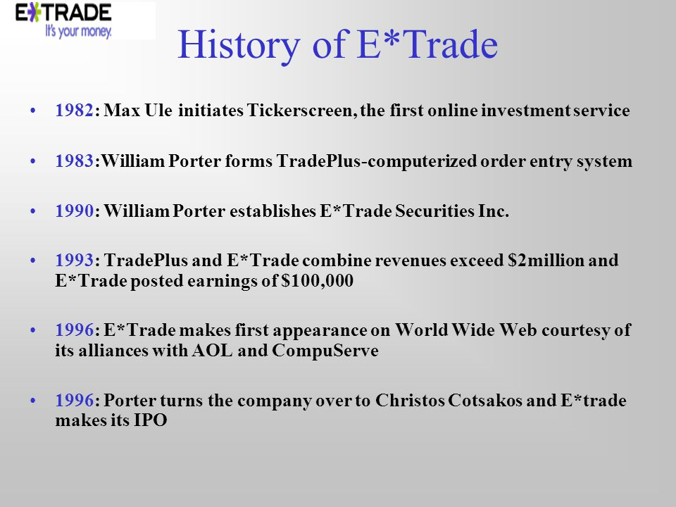 History of E*Trade 1982: Max Ule initiates Tickerscreen, the first online investment service 1983:William Porter forms TradePlus-computerized order entry system 1990: William Porter establishes E*Trade Securities Inc.