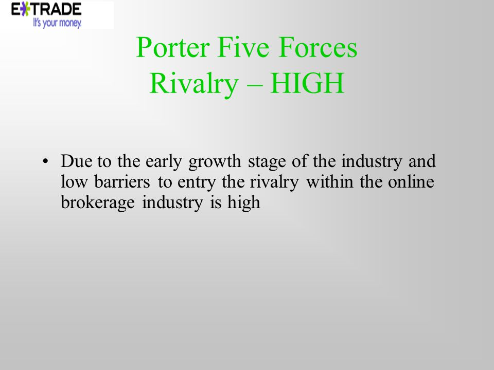 Porter Five Forces Rivalry – HIGH Due to the early growth stage of the industry and low barriers to entry the rivalry within the online brokerage industry is high