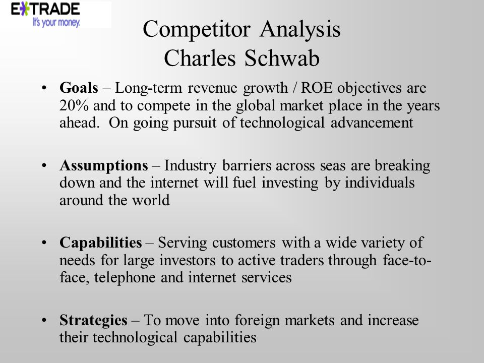 Competitor Analysis Charles Schwab Goals – Long-term revenue growth / ROE objectives are 20% and to compete in the global market place in the years ahead.