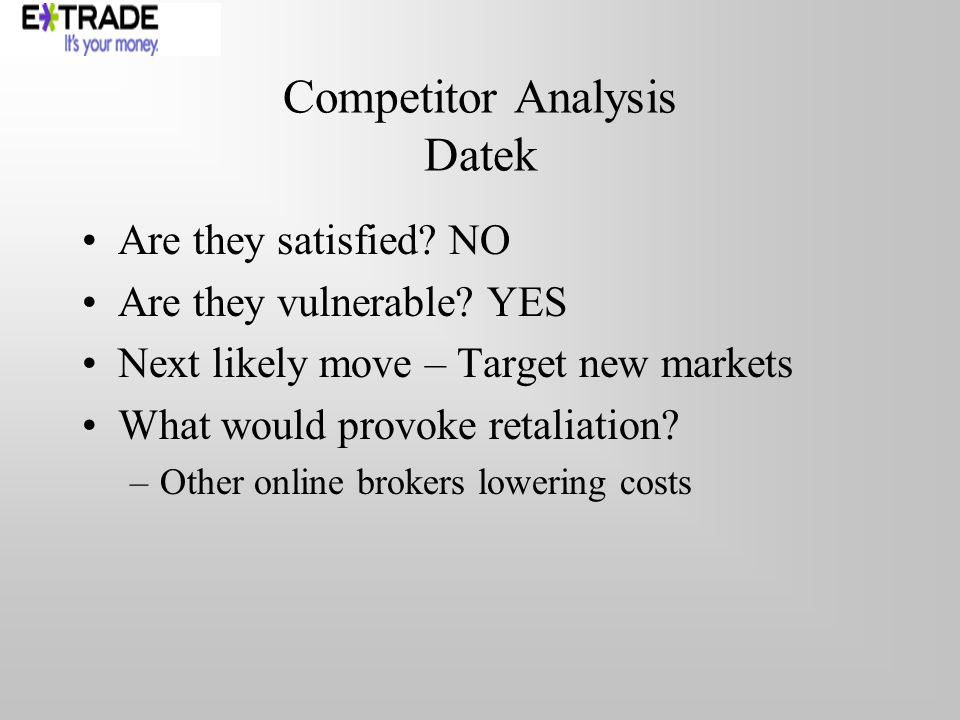 Competitor Analysis Datek Are they satisfied. NO Are they vulnerable.