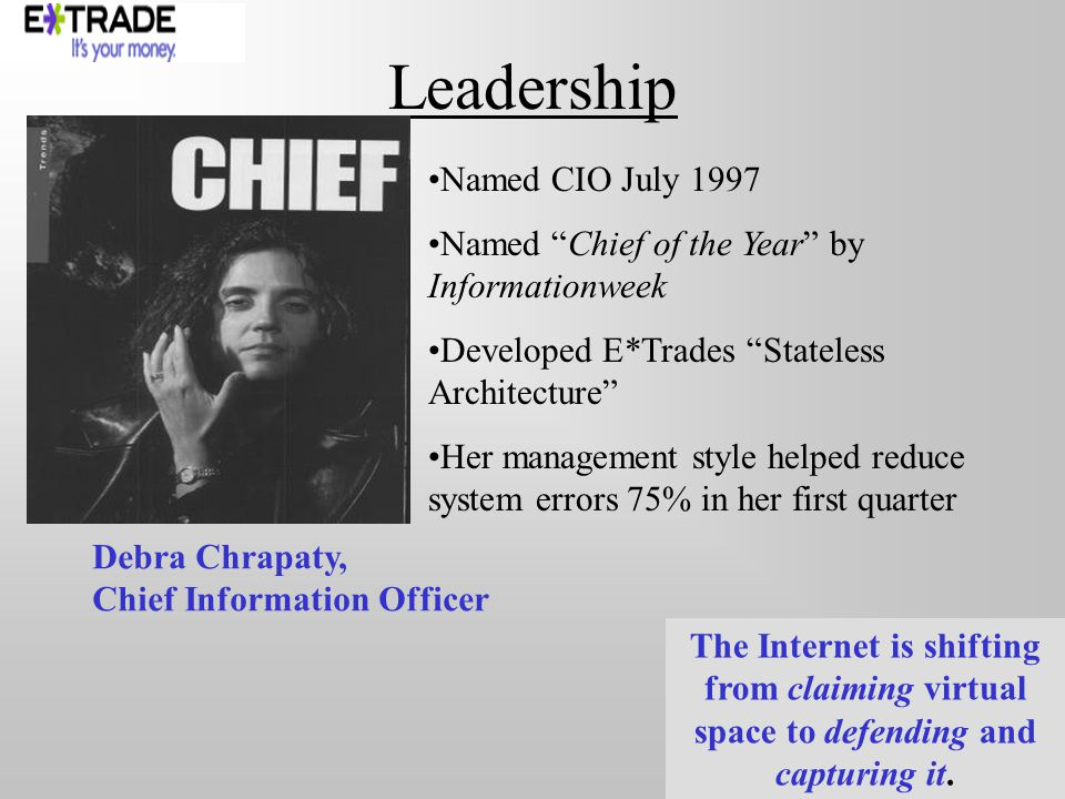 Leadership Named CIO July 1997 Named Chief of the Year by Informationweek Developed E*Trades Stateless Architecture Her management style helped reduce system errors 75% in her first quarter Debra Chrapaty, Chief Information Officer The Internet is shifting from claiming virtual space to defending and capturing it.