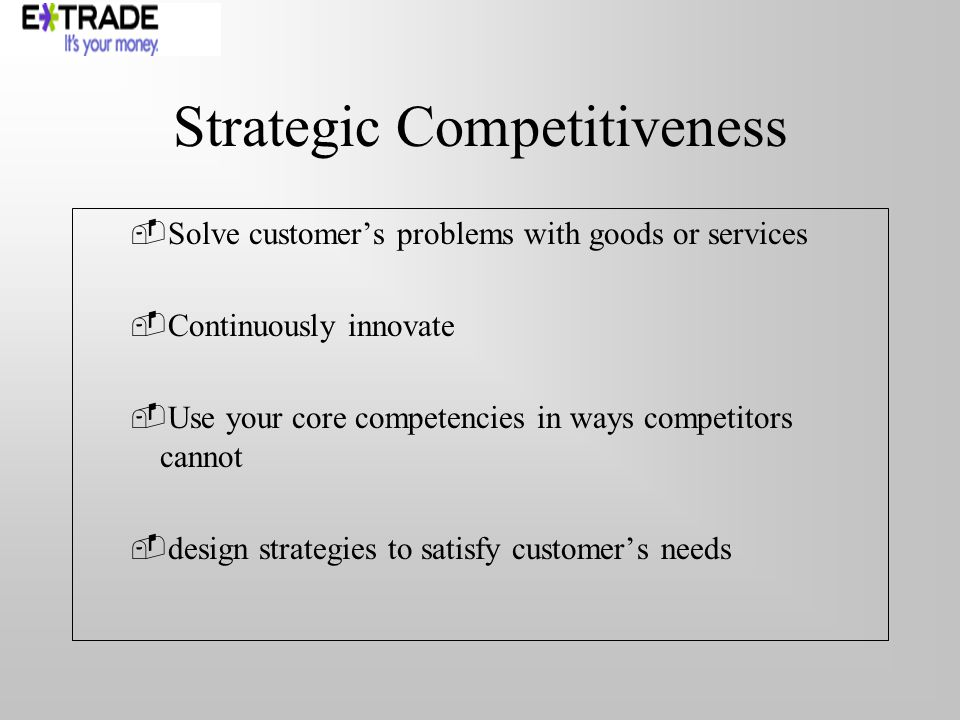 Strategic Competitiveness Solve customers problems with goods or services Continuously innovate Use your core competencies in ways competitors cannot design strategies to satisfy customers needs