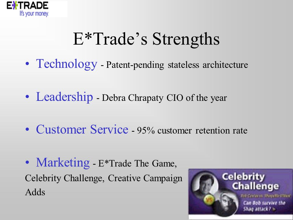 E*Trades Strengths Technology - Patent-pending stateless architecture Leadership - Debra Chrapaty CIO of the year Customer Service - 95% customer retention rate Marketing - E*Trade The Game, Celebrity Challenge, Creative Campaign Adds