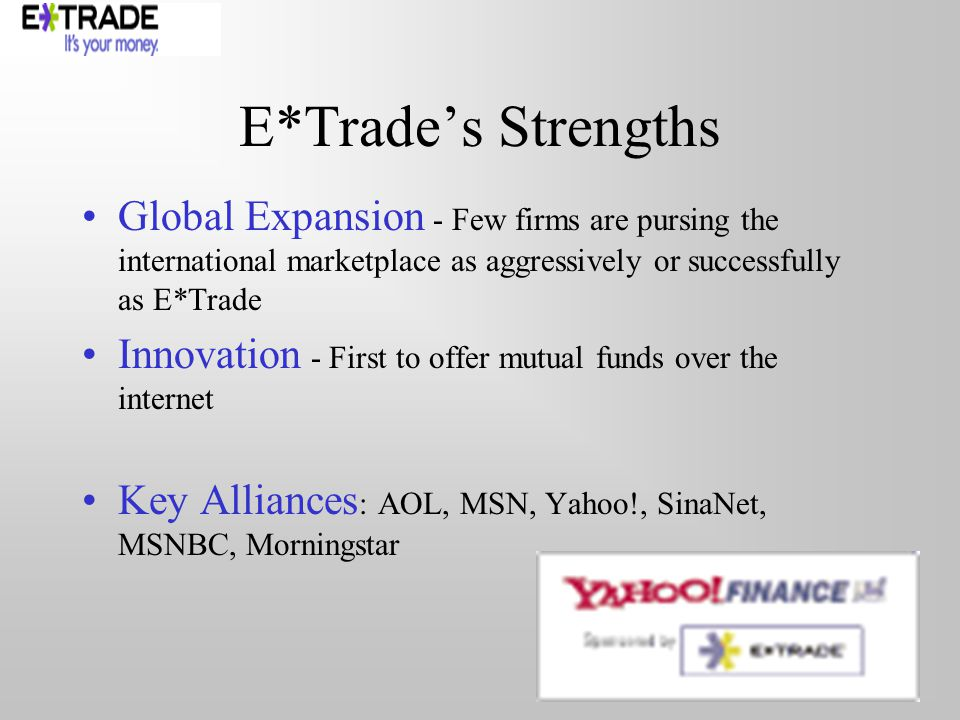 E*Trades Strengths Global Expansion - Few firms are pursing the international marketplace as aggressively or successfully as E*Trade Innovation - First to offer mutual funds over the internet Key Alliances : AOL, MSN, Yahoo!, SinaNet, MSNBC, Morningstar
