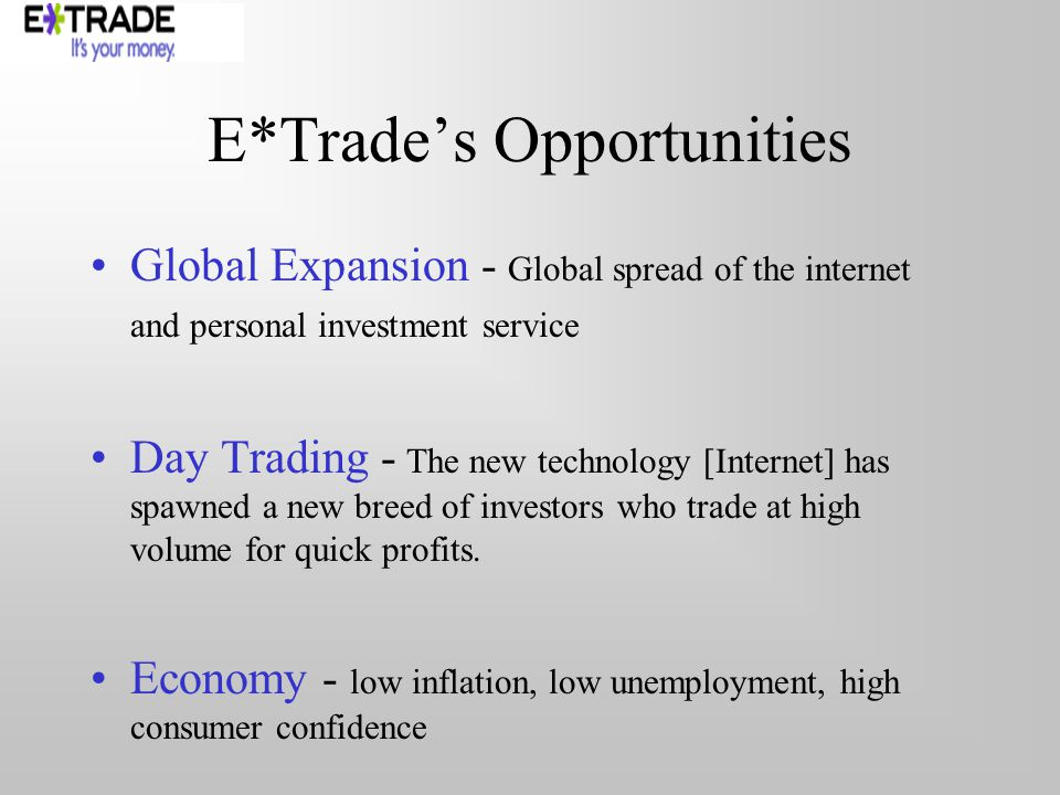E*Trades Opportunities Global Expansion - Global spread of the internet and personal investment service Day Trading - The new technology [Internet] has spawned a new breed of investors who trade at high volume for quick profits.