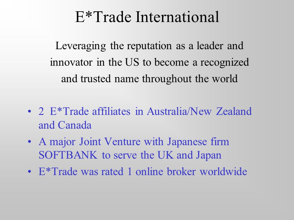 E*Trade International Leveraging the reputation as a leader and innovator in the US to become a recognized and trusted name throughout the world 2 E*Trade affiliates in Australia/New Zealand and Canada A major Joint Venture with Japanese firm SOFTBANK to serve the UK and Japan E*Trade was rated 1 online broker worldwide