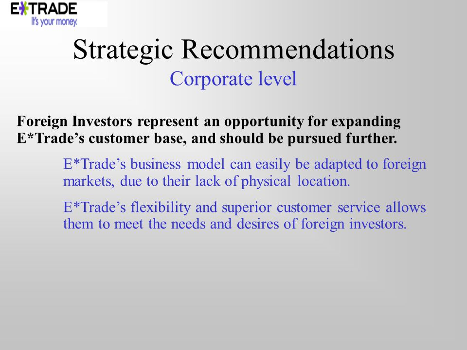 Strategic Recommendations Corporate level Foreign Investors represent an opportunity for expanding E*Trades customer base, and should be pursued furth