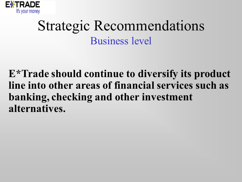 Strategic Recommendations Business level E*Trade should continue to diversify its product line into other areas of financial services such as banking,