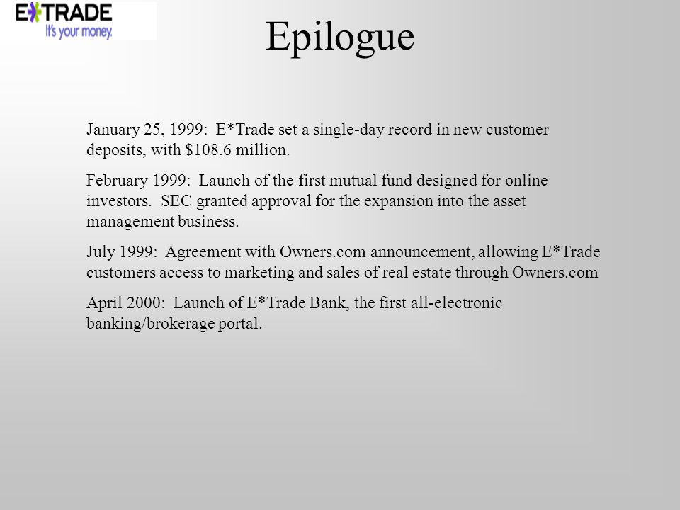 Epilogue January 25, 1999: E*Trade set a single-day record in new customer deposits, with $108.6 million. February 1999: Launch of the first mutual fu