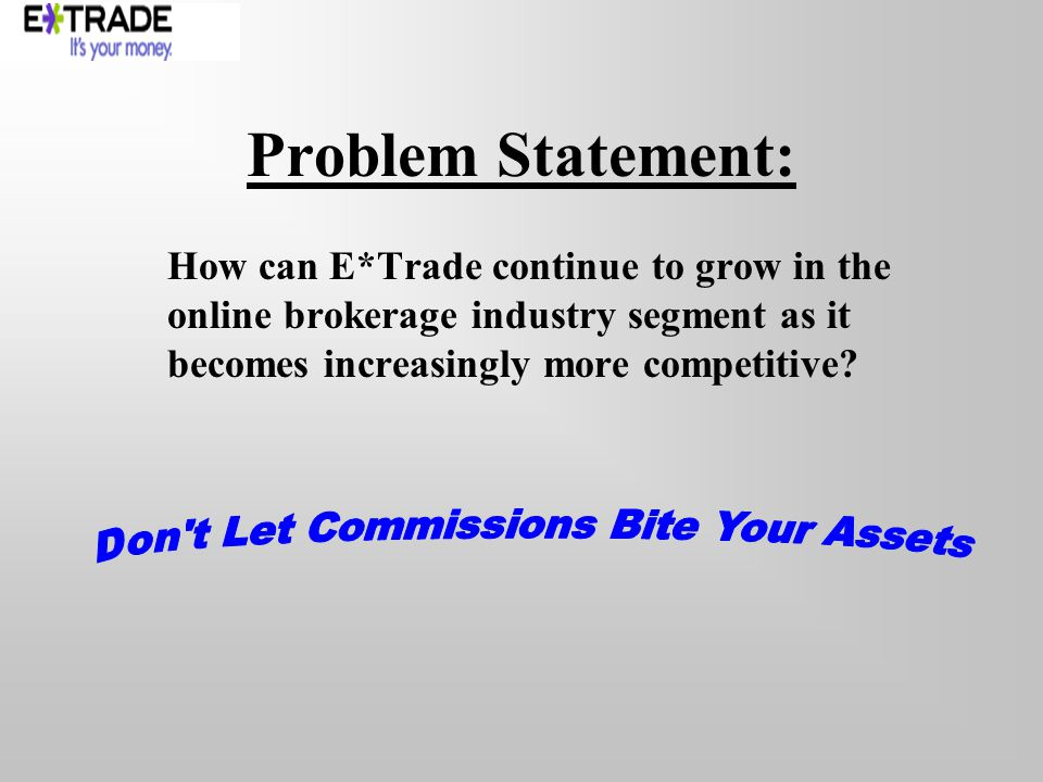 Problem Statement: How can E*Trade continue to grow in the online brokerage industry segment as it becomes increasingly more competitive?
