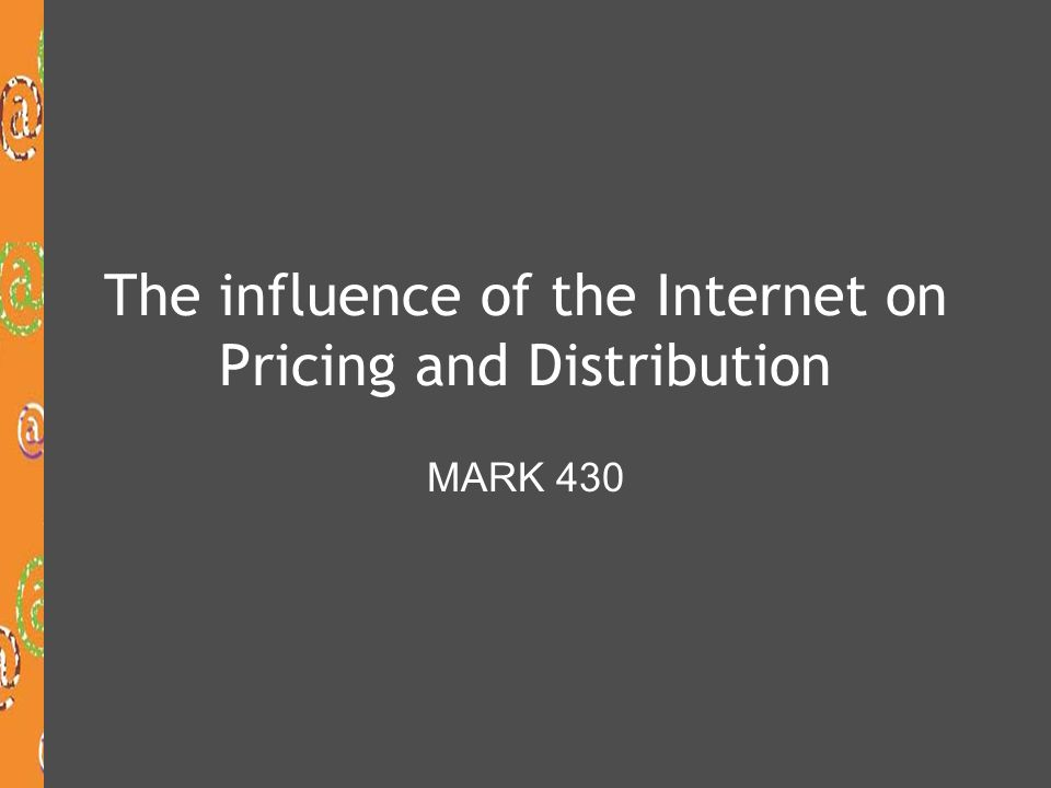The influence of the Internet on Pricing and Distribution MARK 430