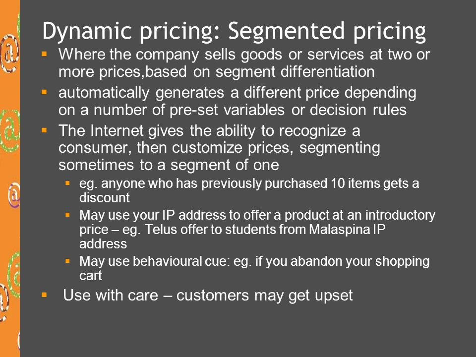 Dynamic pricing: Segmented pricing Where the company sells goods or services at two or more prices,based on segment differentiation automatically gene