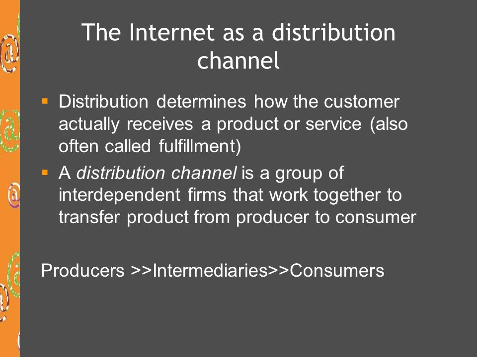 The Internet as a distribution channel Distribution determines how the customer actually receives a product or service (also often called fulfillment)
