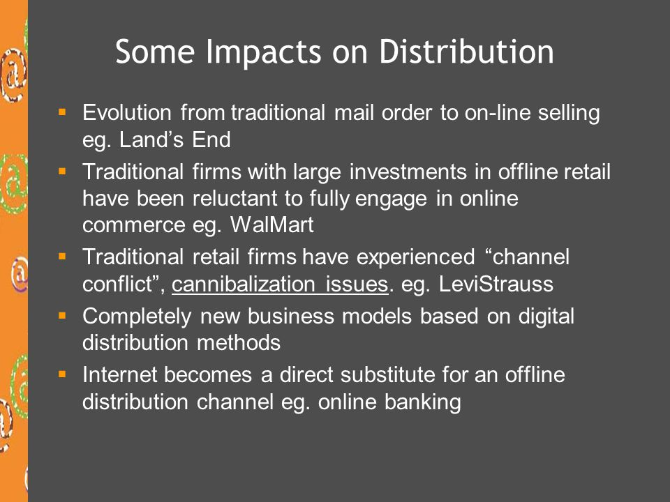 Some Impacts on Distribution Evolution from traditional mail order to on-line selling eg. Lands End Traditional firms with large investments in offlin