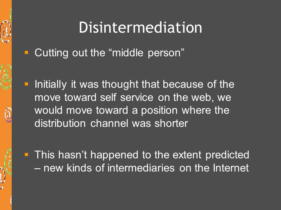 Disintermediation Cutting out the middle person Initially it was thought that because of the move toward self service on the web, we would move toward