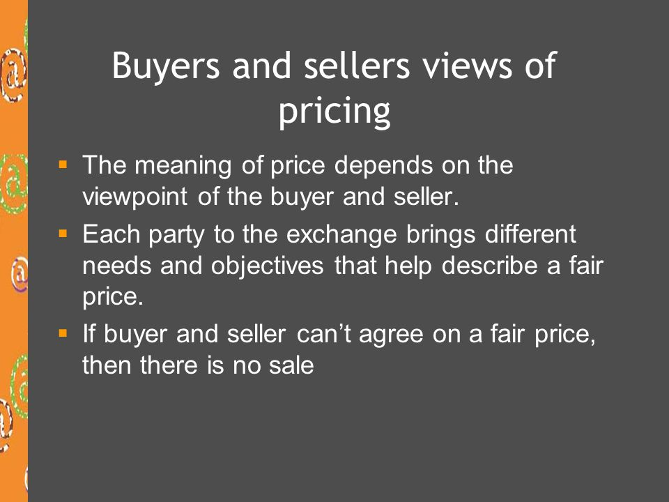Buyer perspective on price Buyers define value as benefits minus cost Costs to the buyer Money – what is the real cost.