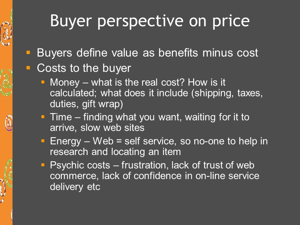 Buyer perspective on price Buyers define value as benefits minus cost Costs to the buyer Money – what is the real cost? How is it calculated; what doe