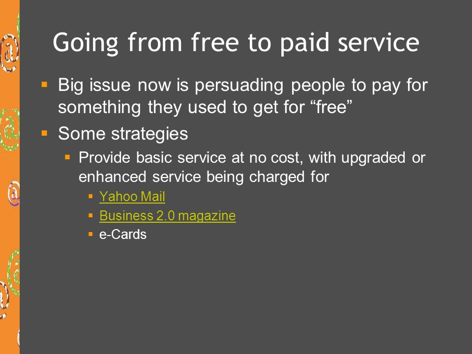 Going from free to paid service Big issue now is persuading people to pay for something they used to get for free Some strategies Provide basic servic