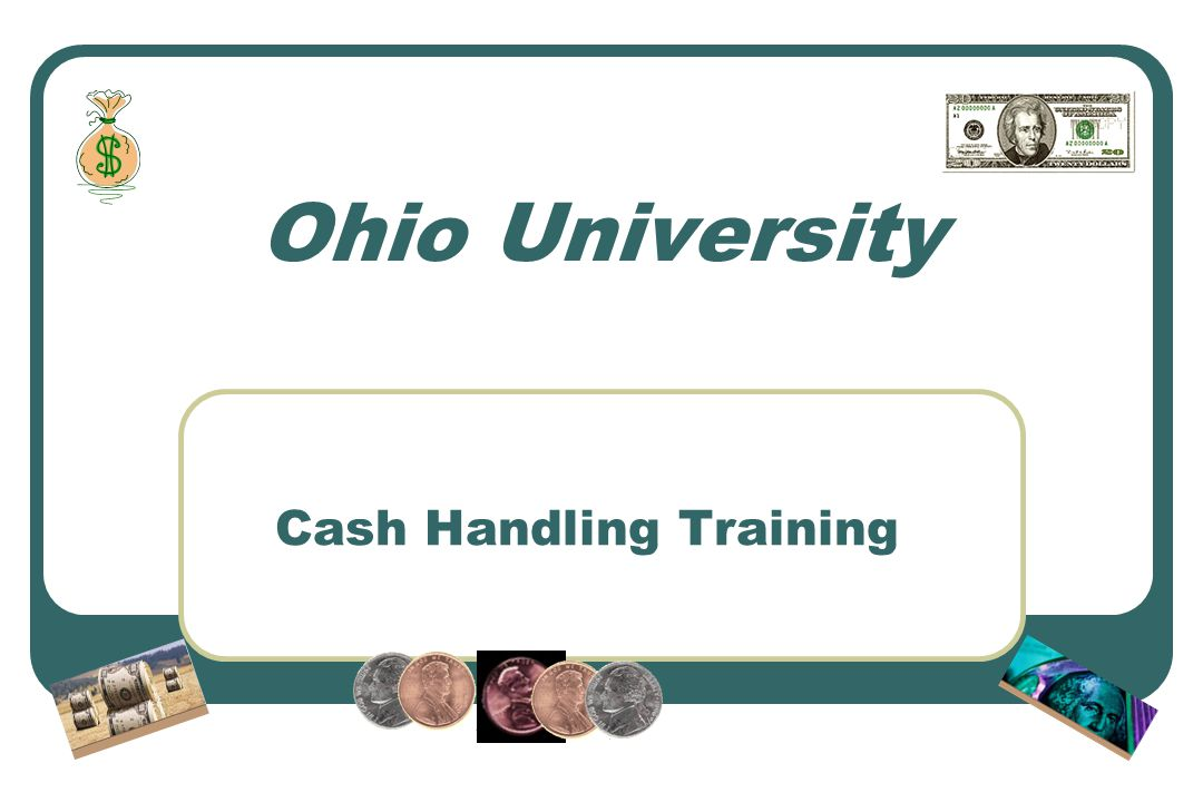 Background Cash is handled by over 200 locations across the University Internal Audits – cash handling a common problem Ohio University Board of Trustees supports our initiative to develop a training program and improve internal controls