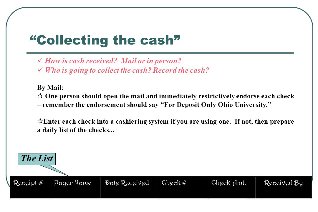 How is cash received? Mail or in person? Who is going to collect the cash? Record the cash? By Mail: One person should open the mail and immediately r