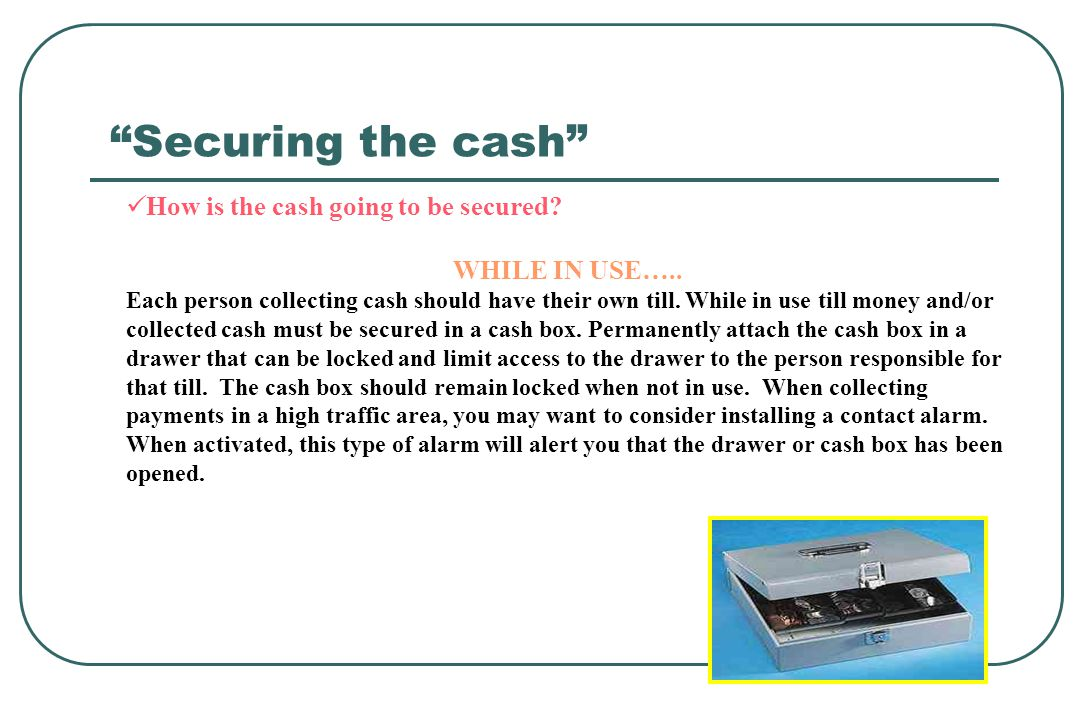 How is the cash going to be secured? WHILE IN USE….. Each person collecting cash should have their own till. While in use till money and/or collected