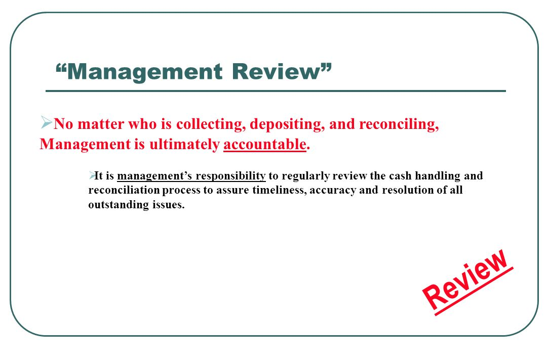 No matter who is collecting, depositing, and reconciling, Management is ultimately accountable. It is managements responsibility to regularly review t