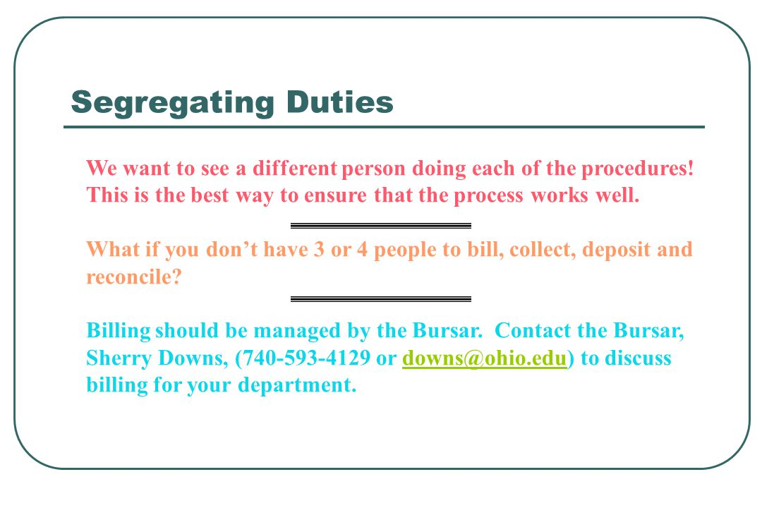 Segregating Duties We want to see a different person doing each of the procedures! This is the best way to ensure that the process works well. What if
